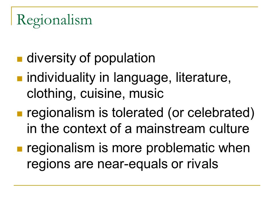 Regionalism diversity of population individuality in language, literature, clothing, cuisine, music regionalism is tolerated (or celebrated) in the co