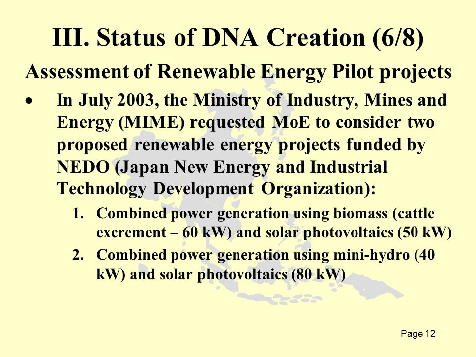 Page 12 Assessment of Renewable Energy Pilot projects  In July 2003, the Ministry of Industry, Mines and Energy (MIME) requested MoE to consider two proposed renewable energy projects funded by NEDO (Japan New Energy and Industrial Technology Development Organization): 1.Combined power generation using biomass (cattle excrement – 60 kW) and solar photovoltaics (50 kW) 2.Combined power generation using mini-hydro (40 kW) and solar photovoltaics (80 kW) III.