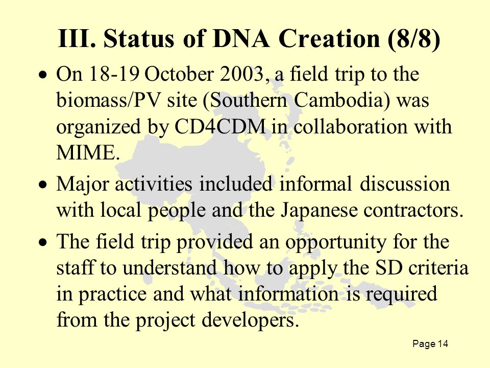 Page 14  On 18-19 October 2003, a field trip to the biomass/PV site (Southern Cambodia) was organized by CD4CDM in collaboration with MIME.  Major a