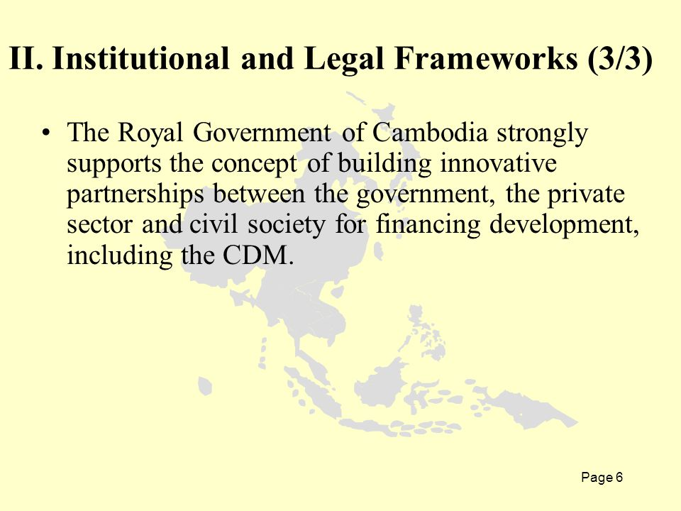 Page 6 The Royal Government of Cambodia strongly supports the concept of building innovative partnerships between the government, the private sector and civil society for financing development, including the CDM.