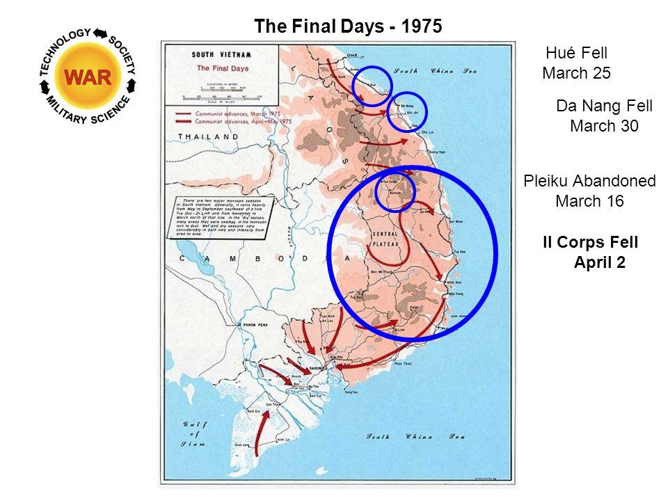 The Final Days - 1975 Hué Fell March 25 Da Nang Fell March 30 II Corps Fell April 2 Pleiku Abandoned March 16