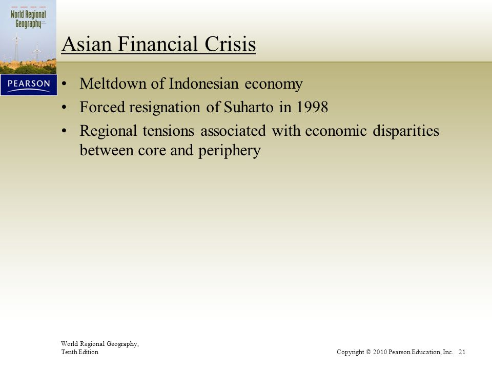 World Regional Geography, Tenth EditionCopyright © 2010 Pearson Education, Inc. 21 Asian Financial Crisis Meltdown of Indonesian economy Forced resign