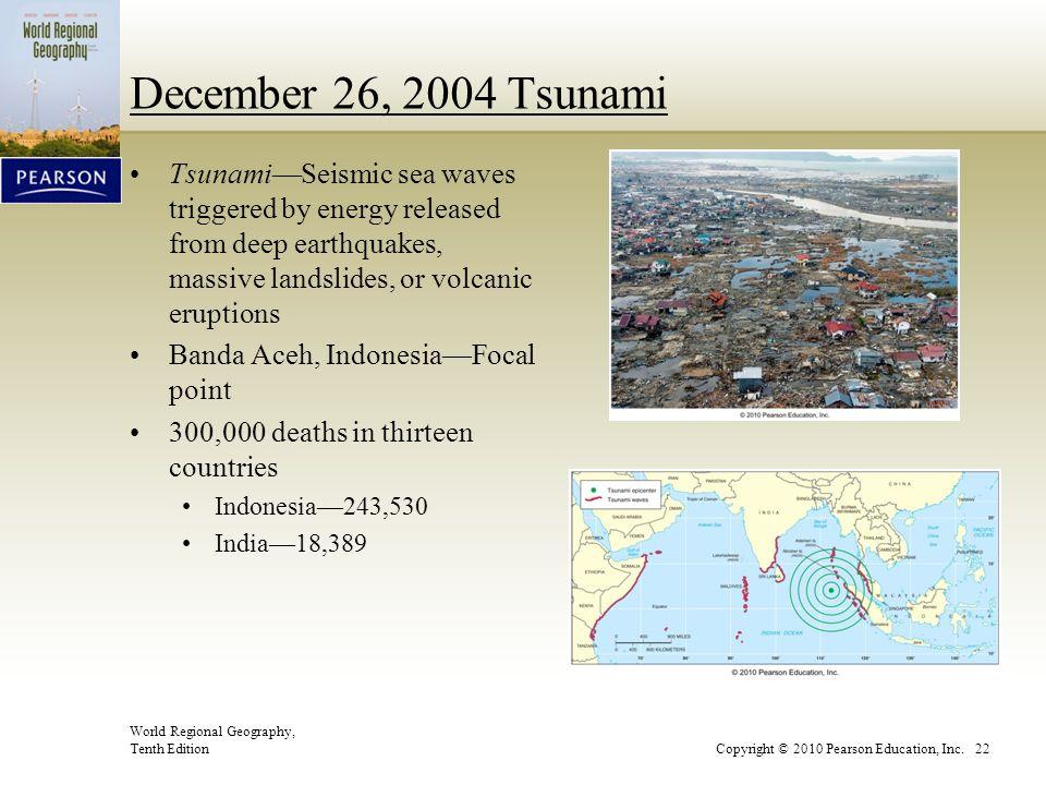 World Regional Geography, Tenth EditionCopyright © 2010 Pearson Education, Inc. 22 December 26, 2004 Tsunami Tsunami—Seismic sea waves triggered by en