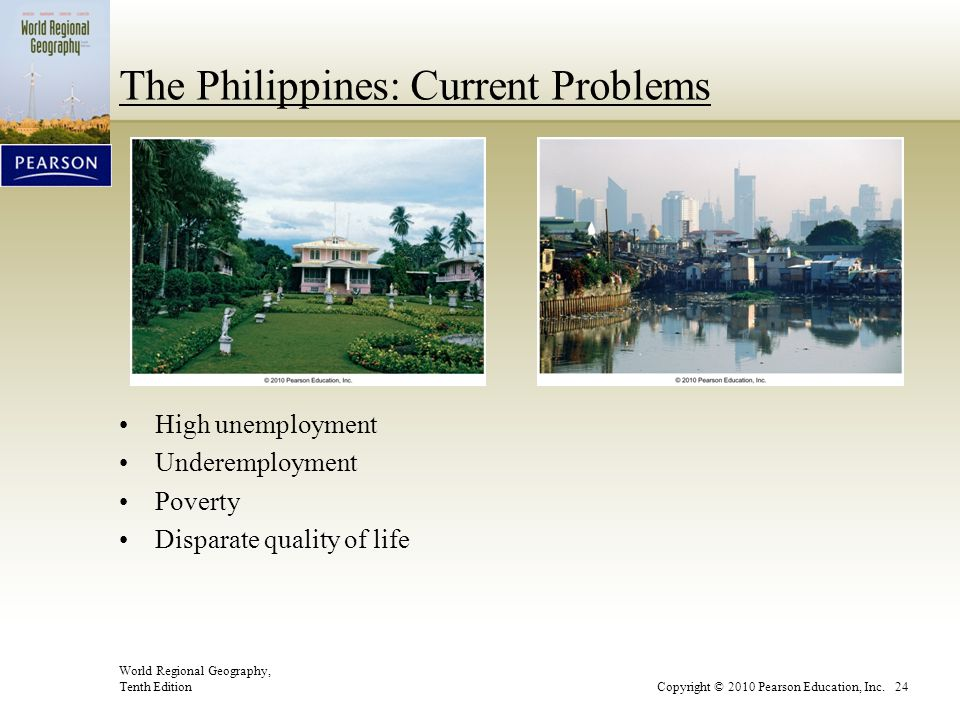 World Regional Geography, Tenth EditionCopyright © 2010 Pearson Education, Inc. 24 The Philippines: Current Problems High unemployment Underemployment