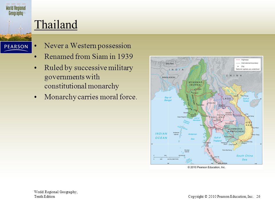 World Regional Geography, Tenth EditionCopyright © 2010 Pearson Education, Inc. 26 Thailand Never a Western possession Renamed from Siam in 1939 Ruled
