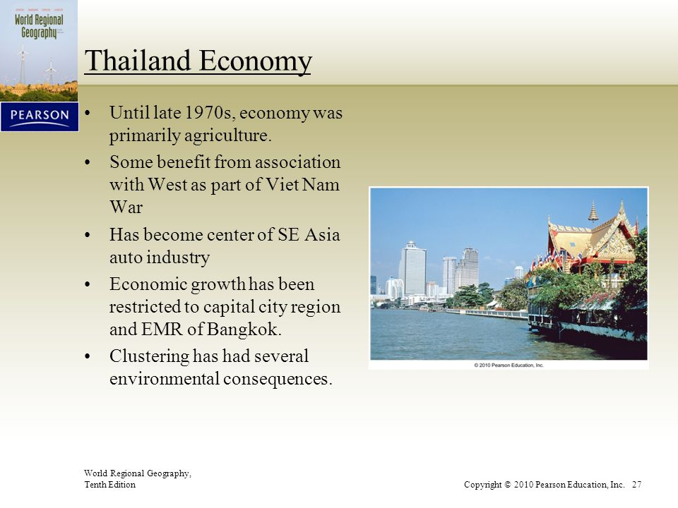 World Regional Geography, Tenth EditionCopyright © 2010 Pearson Education, Inc. 27 Thailand Economy Until late 1970s, economy was primarily agricultur