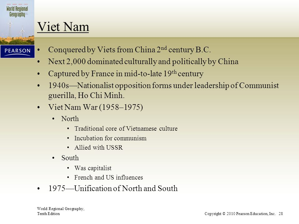 World Regional Geography, Tenth EditionCopyright © 2010 Pearson Education, Inc. 28 Viet Nam Conquered by Viets from China 2 nd century B.C. Next 2,000