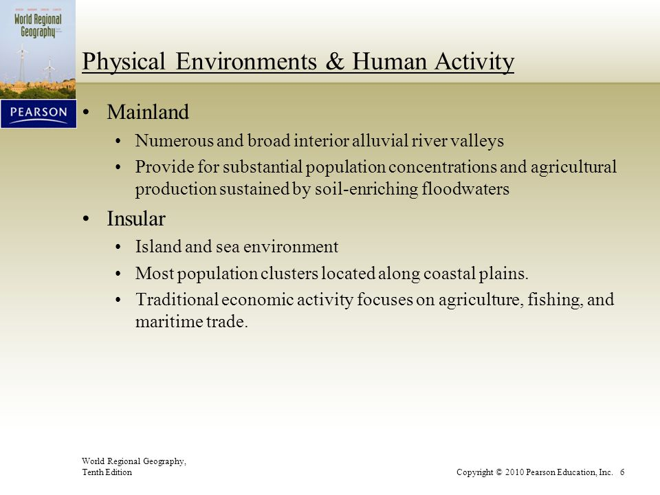 World Regional Geography, Tenth EditionCopyright © 2010 Pearson Education, Inc. 6 Physical Environments & Human Activity Mainland Numerous and broad i