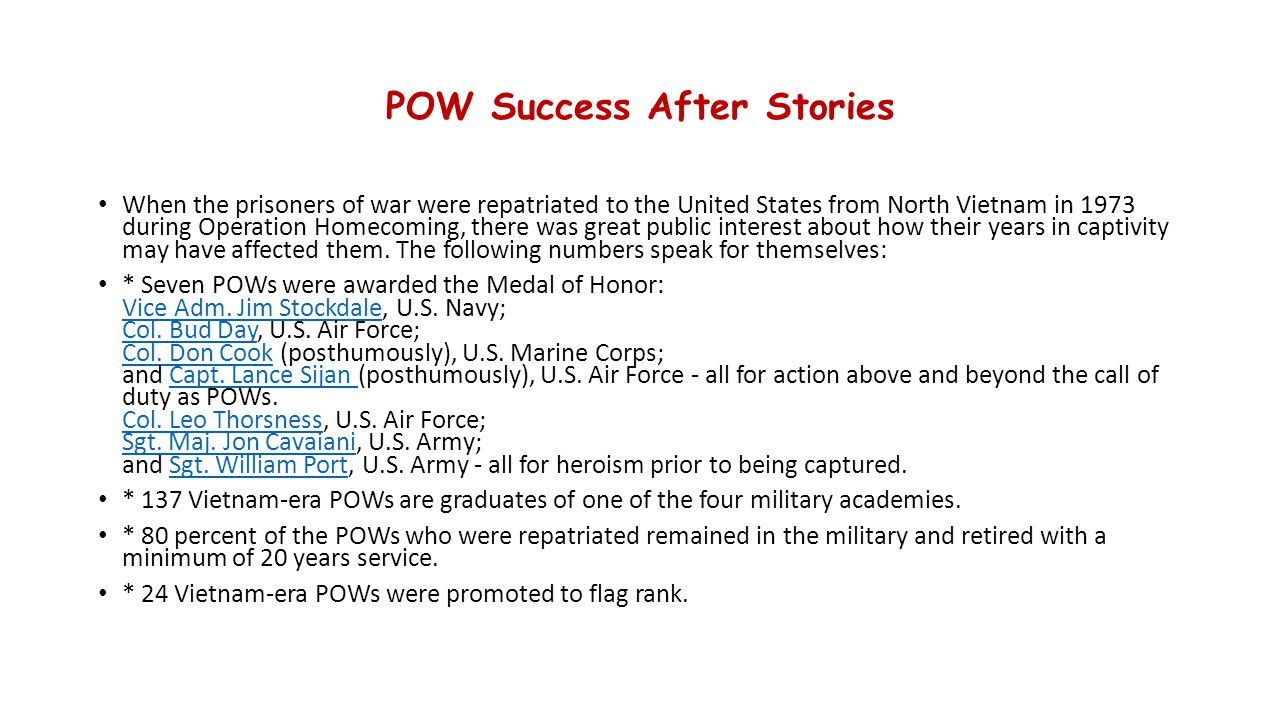 POW Success After Stories When the prisoners of war were repatriated to the United States from North Vietnam in 1973 during Operation Homecoming, ther