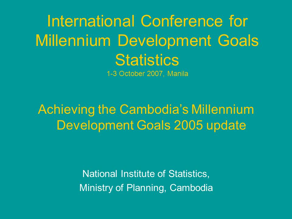 International Conference for Millennium Development Goals Statistics 1-3 October 2007, Manila Achieving the Cambodia's Millennium Development Goals 2005 update National Institute of Statistics, Ministry of Planning, Cambodia