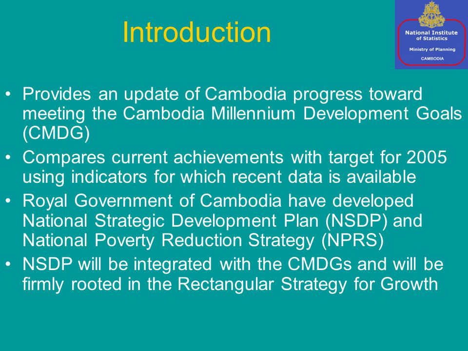 Introduction Provides an update of Cambodia progress toward meeting the Cambodia Millennium Development Goals (CMDG) Compares current achievements with target for 2005 using indicators for which recent data is available Royal Government of Cambodia have developed National Strategic Development Plan (NSDP) and National Poverty Reduction Strategy (NPRS) NSDP will be integrated with the CMDGs and will be firmly rooted in the Rectangular Strategy for Growth