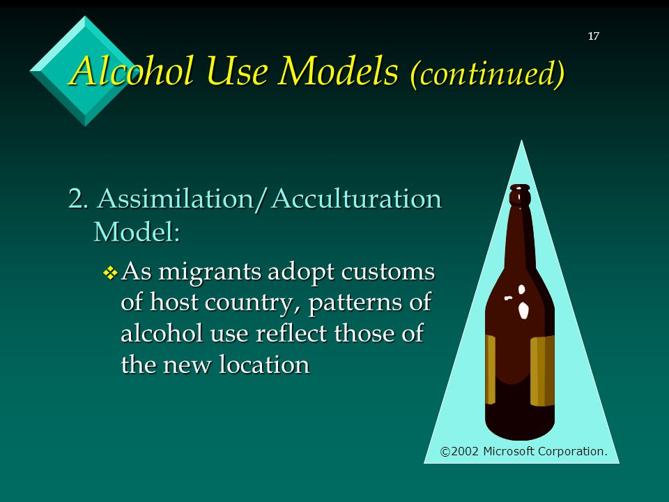 17 Alcohol Use Models (continued) 2. Assimilation/Acculturation Model:  As migrants adopt customs of host country, patterns of alcohol use reflect th