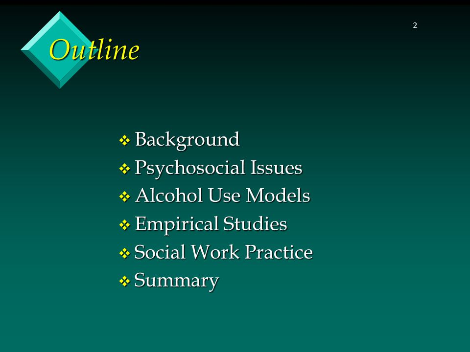 2 Outline  Background  Psychosocial Issues  Alcohol Use Models  Empirical Studies  Social Work Practice  Summary