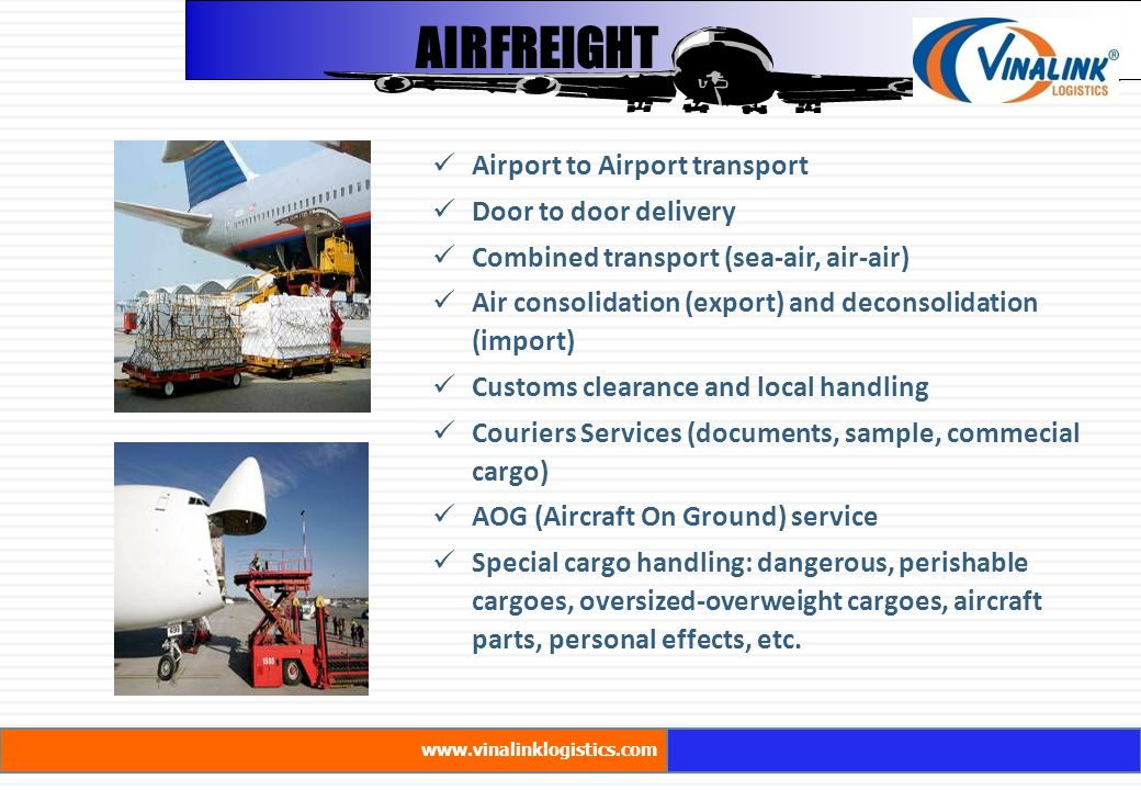 AIRFREIGHT Airport to Airport transport Door to door delivery Combined transport (sea-air, air-air) Air consolidation (export) and deconsolidation (import) Customs clearance and local handling Couriers Services (documents, sample, commecial cargo) AOG (Aircraft On Ground) service Special cargo handling: dangerous, perishable cargoes, oversized-overweight cargoes, aircraft parts, personal effects, etc.