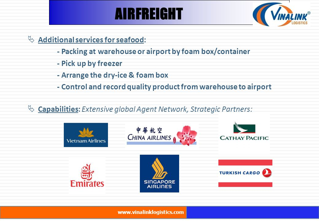  Additional services for seafood: - Packing at warehouse or airport by foam box/container - Pick up by freezer - Arrange the dry-ice & foam box - Control and record quality product from warehouse to airport  Capabilities: Extensive global Agent Network, Strategic Partners: AIRFREIGHT www.vinalinklogistics.com