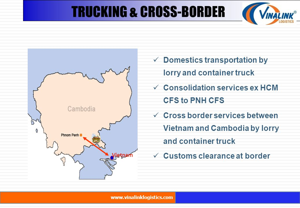 Vietnam TRUCKING & CROSS-BORDER www.vinalinklogistics.com Domestics transportation by lorry and container truck Consolidation services ex HCM CFS to PNH CFS Cross border services between Vietnam and Cambodia by lorry and container truck Customs clearance at border