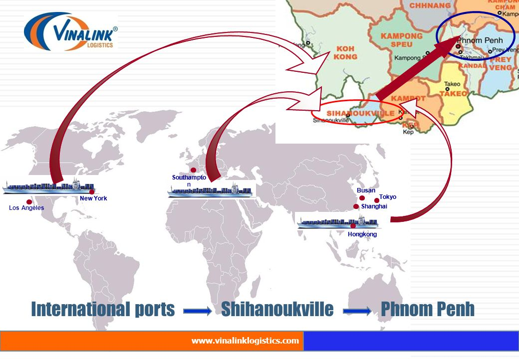 Los Angeles International ports Shihanoukville Phnom Penh New York Southampto n Busan Shanghai Hongkong Tokyo New York Southampto n Busan Shanghai Hon