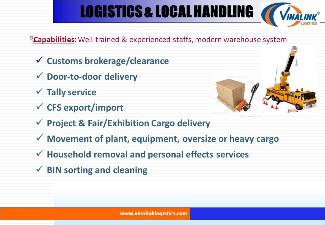 LOGISTICS & LOCAL HANDLING  Capabilities: Well-trained & experienced staffs, modern warehouse system www.vinalinklogistics.com Customs brokerage/clearance Door-to-door delivery Tally service CFS export/import Project & Fair/Exhibition Cargo delivery Movement of plant, equipment, oversize or heavy cargo Household removal and personal effects services BIN sorting and cleaning