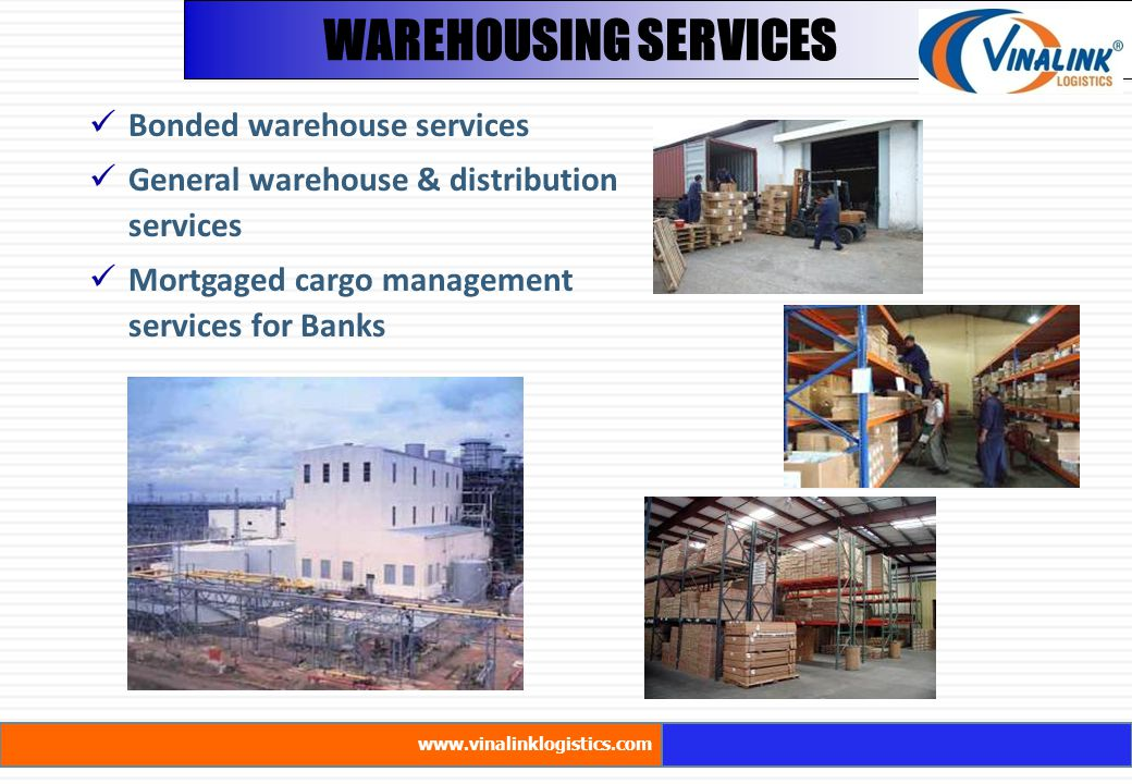 WAREHOUSING SERVICES Bonded warehouse services General warehouse & distribution services Mortgaged cargo management services for Banks www.vinalinklog