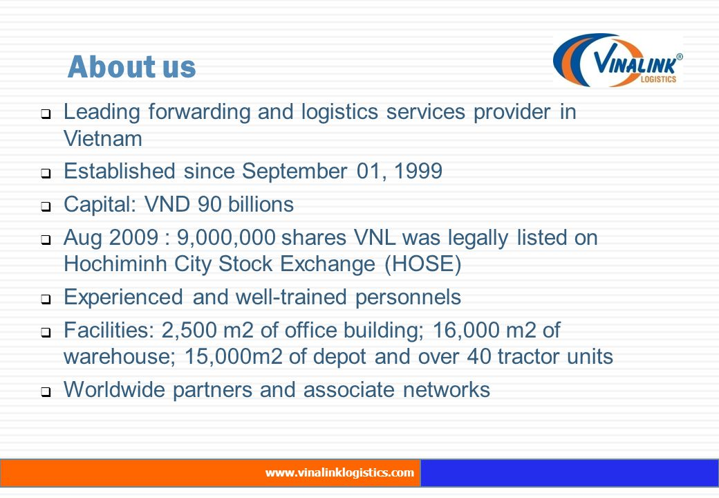  Leading forwarding and logistics services provider in Vietnam  Established since September 01, 1999  Capital: VND 90 billions  Aug 2009 : 9,000,000 shares VNL was legally listed on Hochiminh City Stock Exchange (HOSE)  Experienced and well-trained personnels  Facilities: 2,500 m2 of office building; 16,000 m2 of warehouse; 15,000m2 of depot and over 40 tractor units  Worldwide partners and associate networks About us www.vinalinklogistics.com