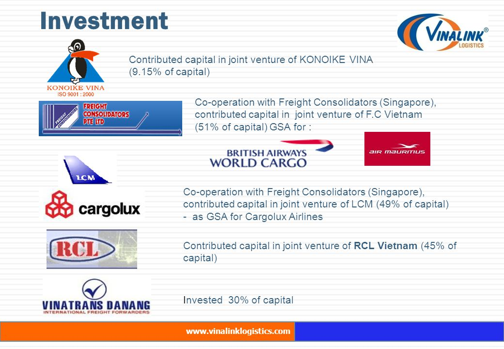 Investment www.vinalinklogistics.com Contributed capital in joint venture of KONOIKE VINA (9.15% of capital) Co-operation with Freight Consolidators (Singapore), contributed capital in joint venture of F.C Vietnam (51% of capital) GSA for : Co-operation with Freight Consolidators (Singapore), contributed capital in joint venture of LCM (49% of capital) - as GSA for Cargolux Airlines Contributed capital in joint venture of RCL Vietnam (45% of capital) Invested 30% of capital