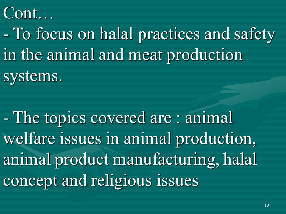10Cont… - To focus on halal practices and safety in the animal and meat production systems. - The topics covered are : animal welfare issues in animal