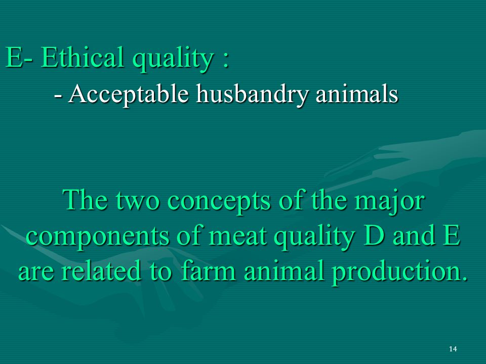 14 E- Ethical quality : - Acceptable husbandry animals The two concepts of the major components of meat quality D and E are related to farm animal pro