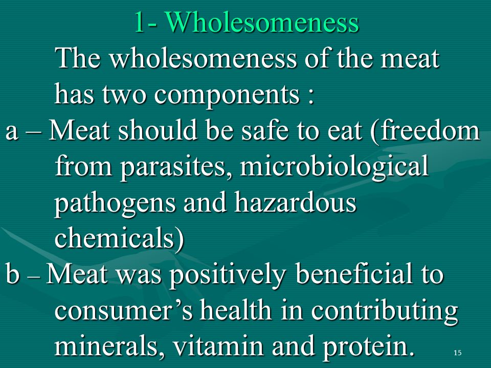 15 1- Wholesomeness The wholesomeness of the meat has two components : a – Meat should be safe to eat (freedom from parasites, microbiological pathoge