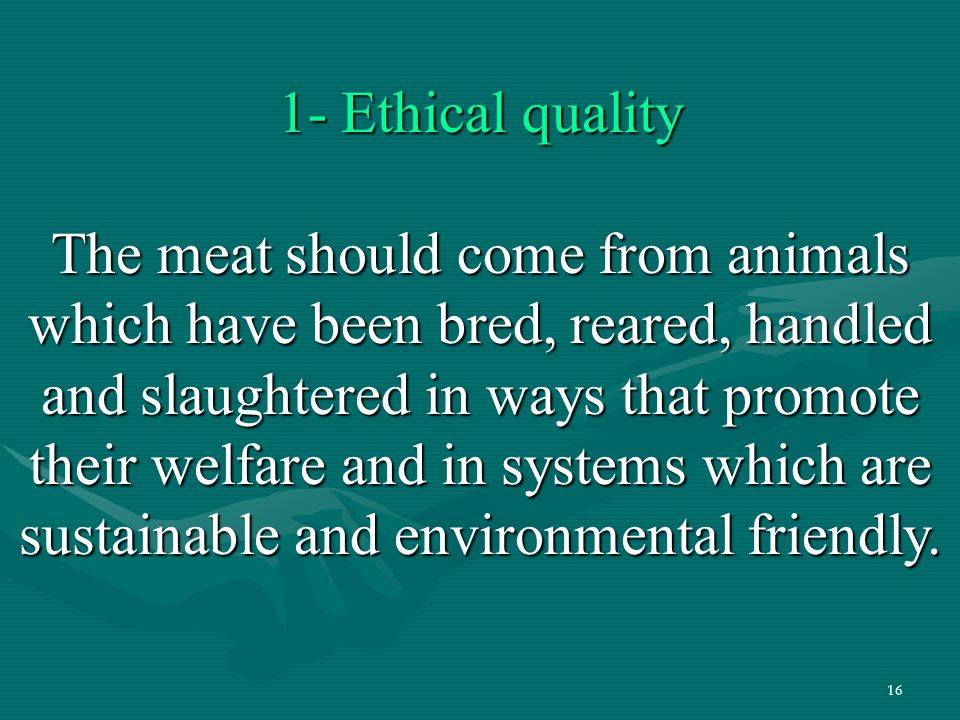 16 1- Ethical quality The meat should come from animals which have been bred, reared, handled and slaughtered in ways that promote their welfare and i
