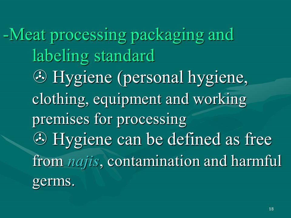 18 -Meat processing packaging and labeling standard  Hygiene (personal hygiene, clothing, equipment and working premises for processing  Hygiene can