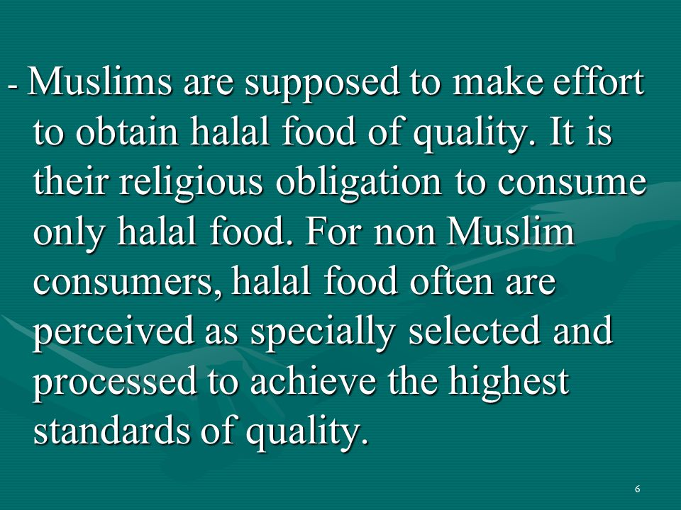 6 - Muslims are supposed to make effort to obtain halal food of quality. It is their religious obligation to consume only halal food. For non Muslim c