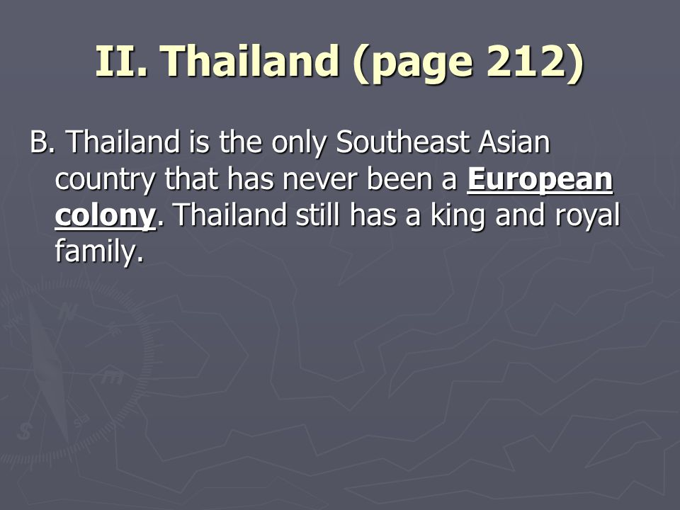 II. Thailand (page 212) B. Thailand is the only Southeast Asian country that has never been a European colony. Thailand still has a king and royal fam