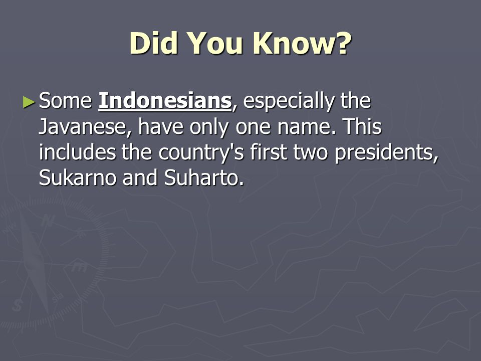Did You Know? ► Some Indonesians, especially the Javanese, have only one name. This includes the country's first two presidents, Sukarno and Suharto.