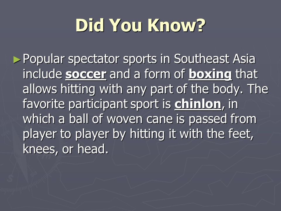 Did You Know? ► Popular spectator sports in Southeast Asia include soccer and a form of boxing that allows hitting with any part of the body. The favo