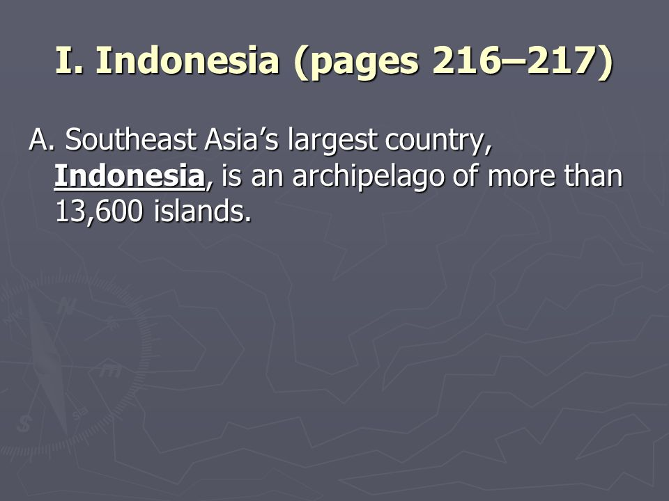 I. Indonesia (pages 216–217) A. Southeast Asia's largest country, Indonesia, is an archipelago of more than 13,600 islands.