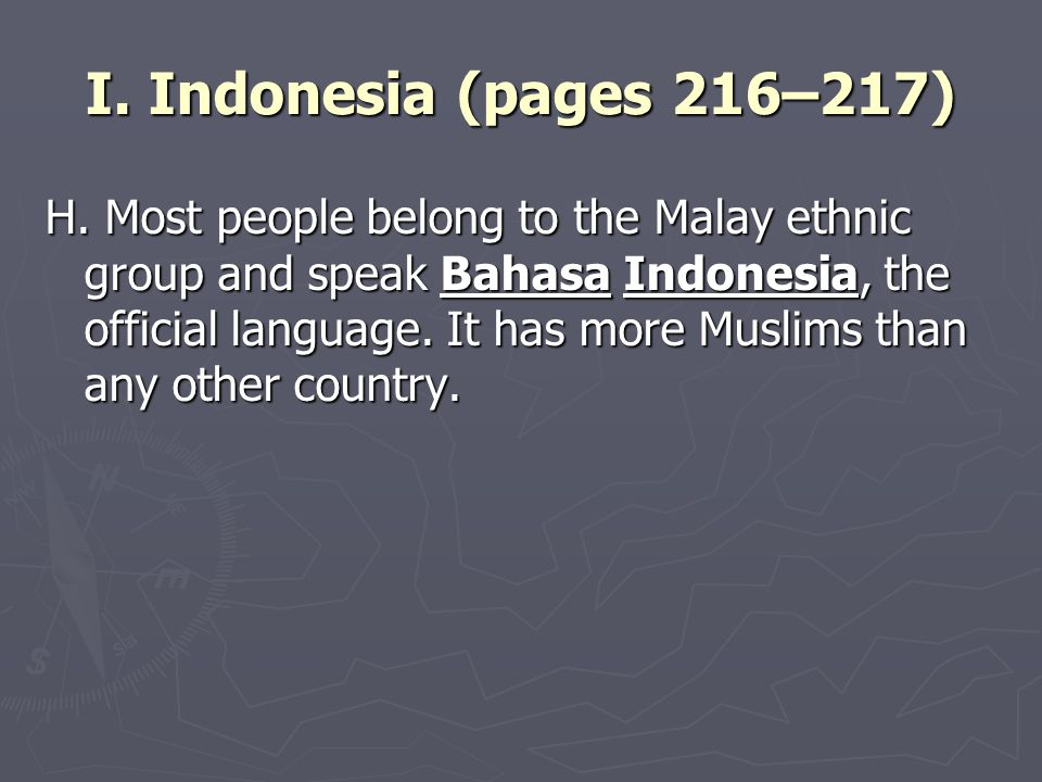 I. Indonesia (pages 216–217) H. Most people belong to the Malay ethnic group and speak Bahasa Indonesia, the official language. It has more Muslims th
