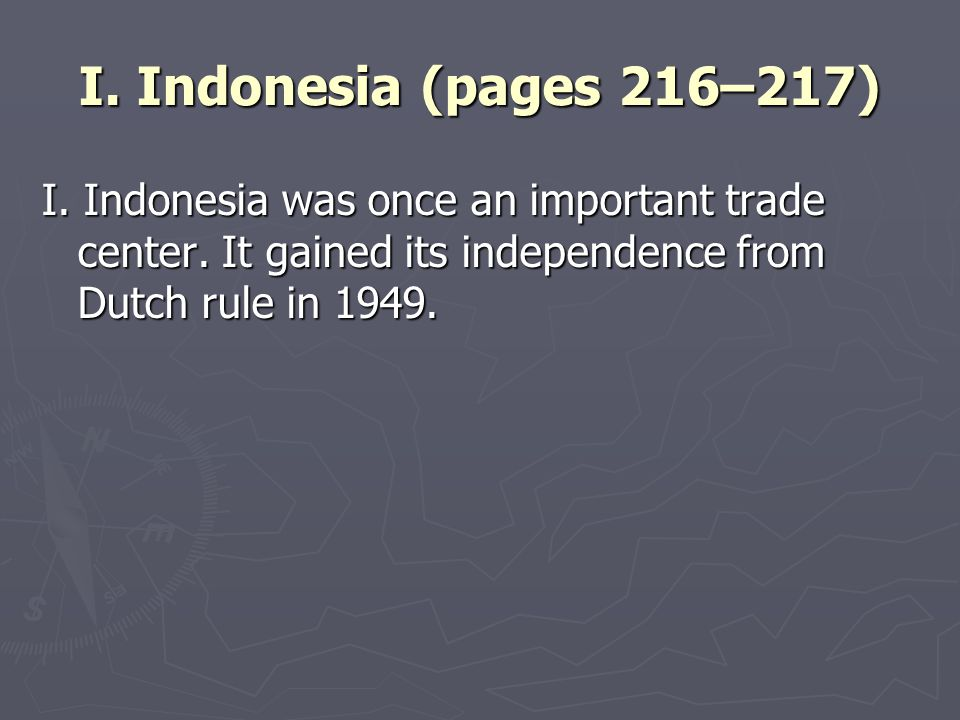 I. Indonesia (pages 216–217) I. Indonesia was once an important trade center. It gained its independence from Dutch rule in 1949.