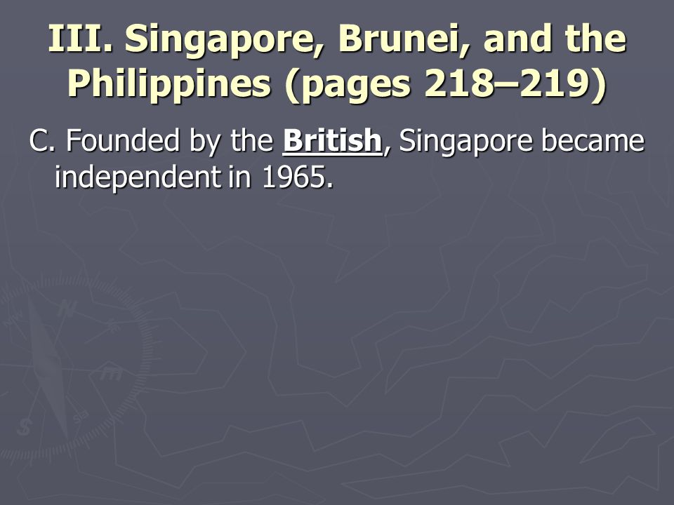 III. Singapore, Brunei, and the Philippines (pages 218–219) C. Founded by the British, Singapore became independent in 1965.