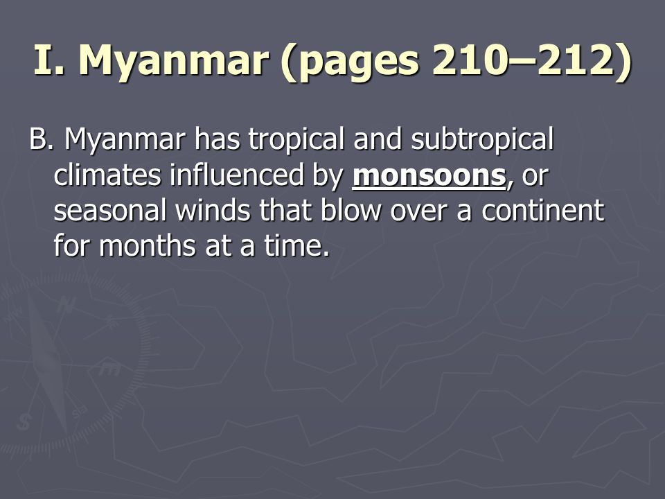 I. Myanmar (pages 210–212) B. Myanmar has tropical and subtropical climates influenced by monsoons, or seasonal winds that blow over a continent for m