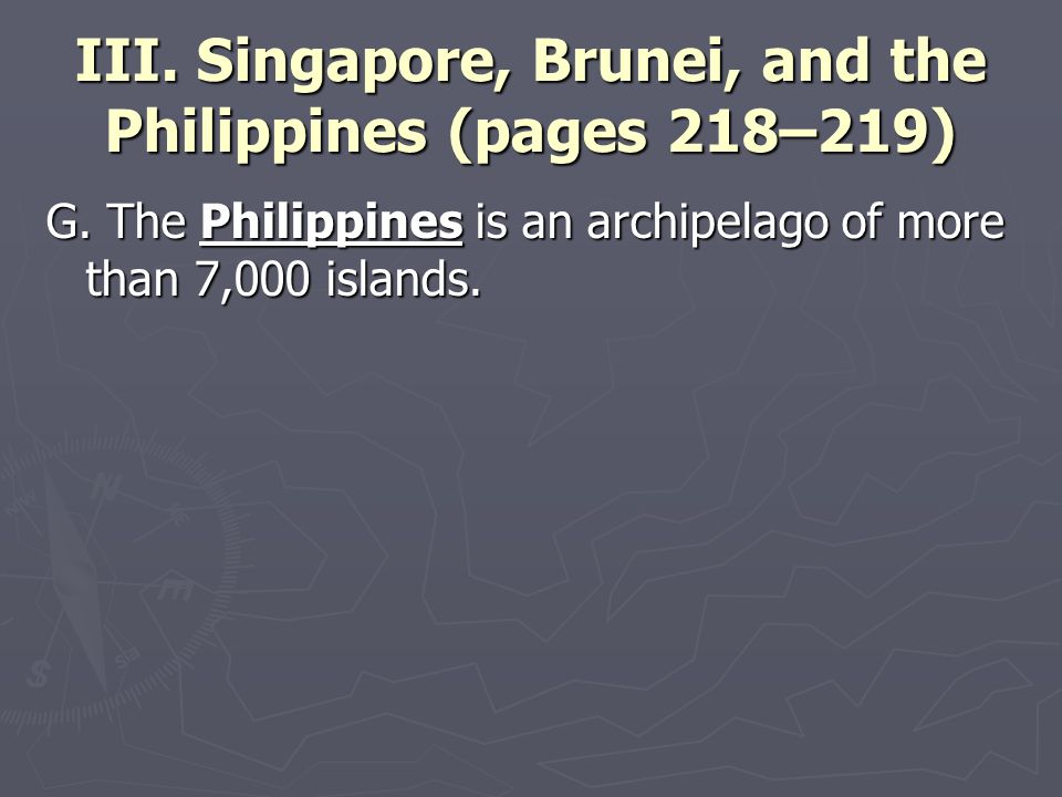 III. Singapore, Brunei, and the Philippines (pages 218–219) G. The Philippines is an archipelago of more than 7,000 islands.
