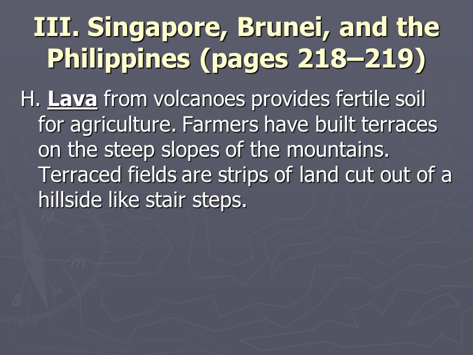 III. Singapore, Brunei, and the Philippines (pages 218–219) H. Lava from volcanoes provides fertile soil for agriculture. Farmers have built terraces