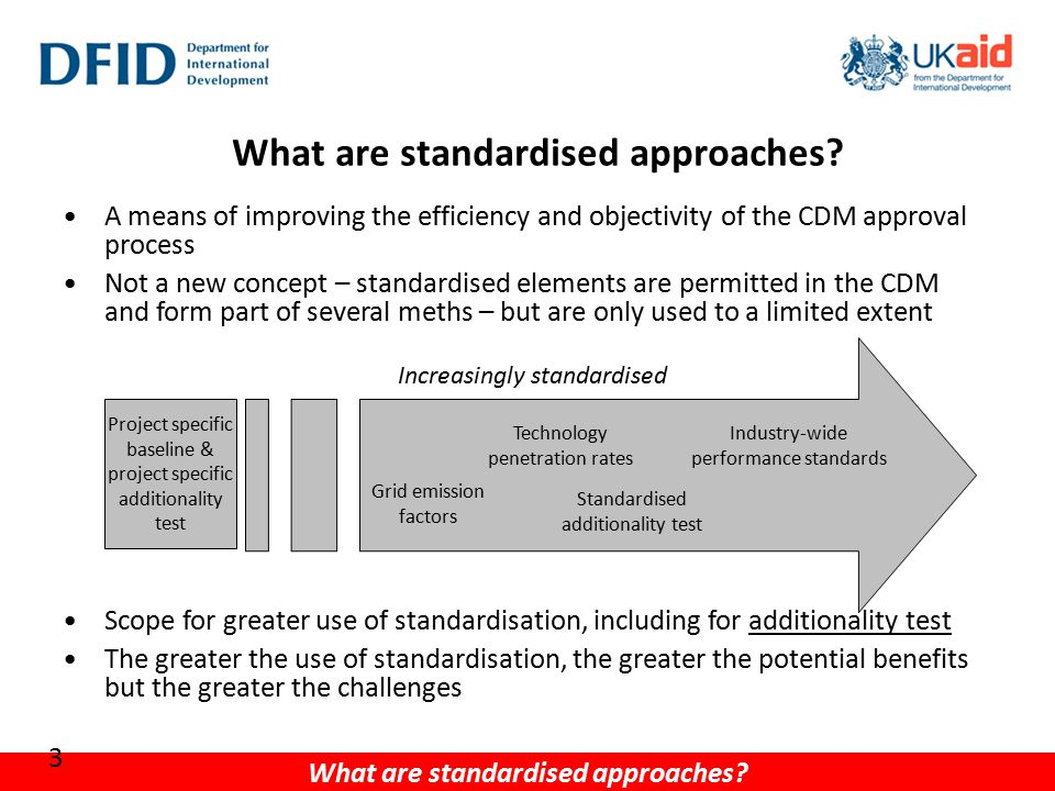 A means of improving the efficiency and objectivity of the CDM approval process Not a new concept – standardised elements are permitted in the CDM and form part of several meths – but are only used to a limited extent Scope for greater use of standardisation, including for additionality test The greater the use of standardisation, the greater the potential benefits but the greater the challenges What are standardised approaches.