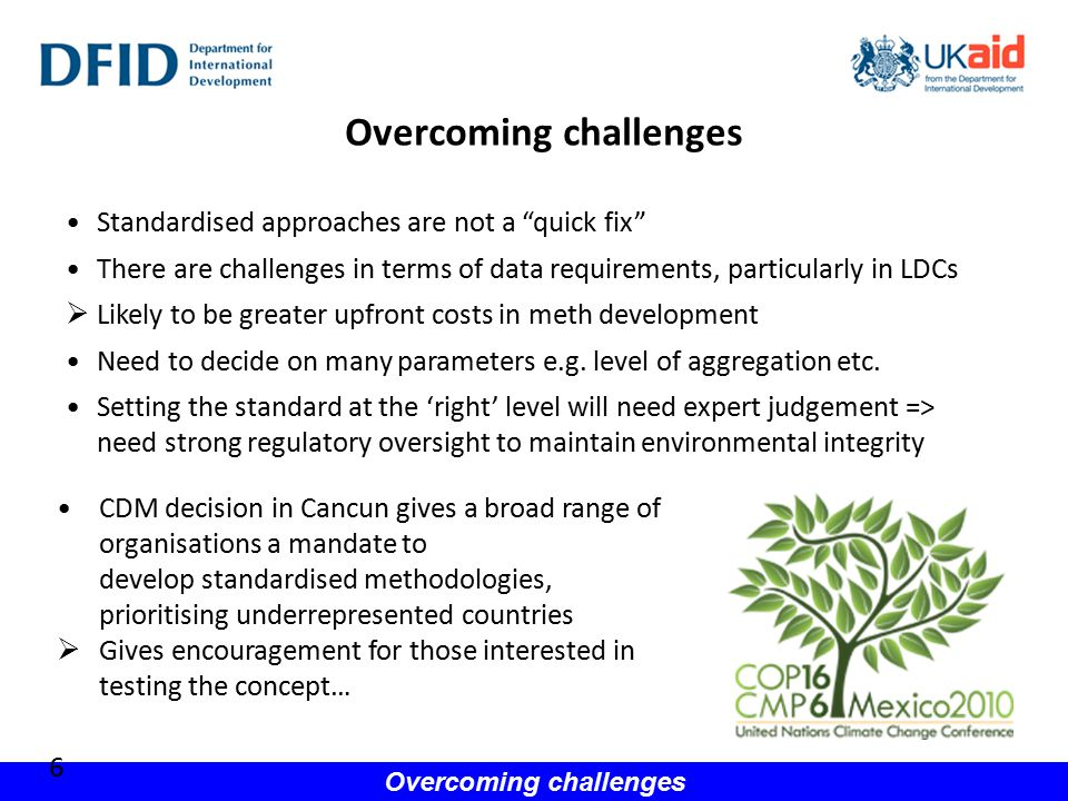 Overcoming challenges 6 Standardised approaches are not a quick fix There are challenges in terms of data requirements, particularly in LDCs  Likely to be greater upfront costs in meth development Need to decide on many parameters e.g.