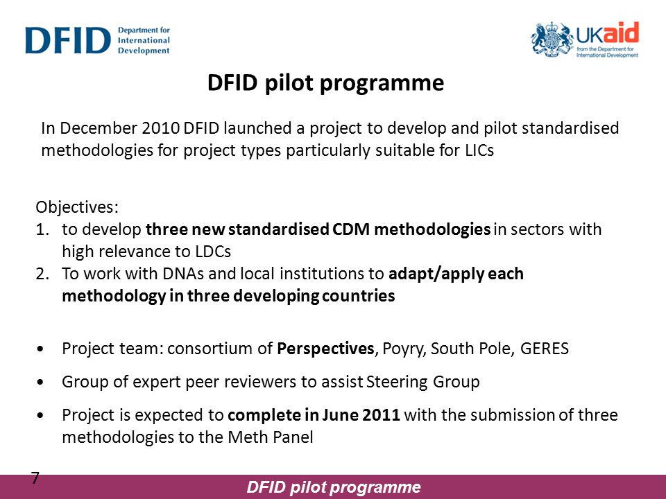 DFID pilot programme 7 Project team: consortium of Perspectives, Poyry, South Pole, GERES Group of expert peer reviewers to assist Steering Group Project is expected to complete in June 2011 with the submission of three methodologies to the Meth Panel Objectives: 1.to develop three new standardised CDM methodologies in sectors with high relevance to LDCs 2.To work with DNAs and local institutions to adapt/apply each methodology in three developing countries In December 2010 DFID launched a project to develop and pilot standardised methodologies for project types particularly suitable for LICs