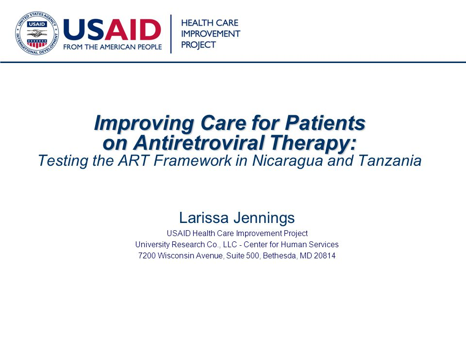 1 Improving Care for Patients on Antiretroviral Therapy: Improving Care for Patients on Antiretroviral Therapy: Testing the ART Framework in Nicaragua and Tanzania Larissa Jennings USAID Health Care Improvement Project University Research Co., LLC - Center for Human Services 7200 Wisconsin Avenue, Suite 500, Bethesda, MD 20814