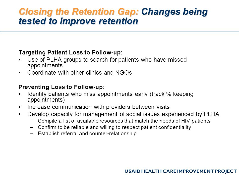 USAID HEALTH CARE IMPROVEMENT PROJECT Closing the Retention Gap: Changes being tested to improve retention Targeting Patient Loss to Follow-up: Use of PLHA groups to search for patients who have missed appointments Coordinate with other clinics and NGOs Preventing Loss to Follow-up: Identify patients who miss appointments early (track % keeping appointments) Increase communication with providers between visits Develop capacity for management of social issues experienced by PLHA –Compile a list of available resources that match the needs of HIV patients –Confirm to be reliable and willing to respect patient confidentiality –Establish referral and counter-relationship