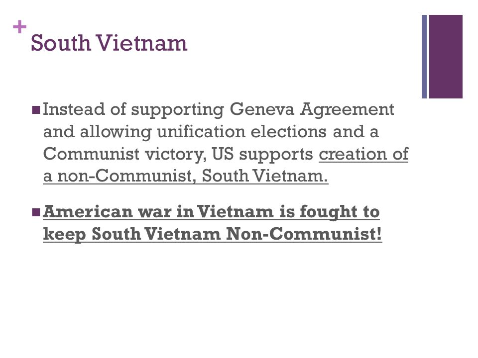 + South Vietnam Instead of supporting Geneva Agreement and allowing unification elections and a Communist victory, US supports creation of a non-Communist, South Vietnam.