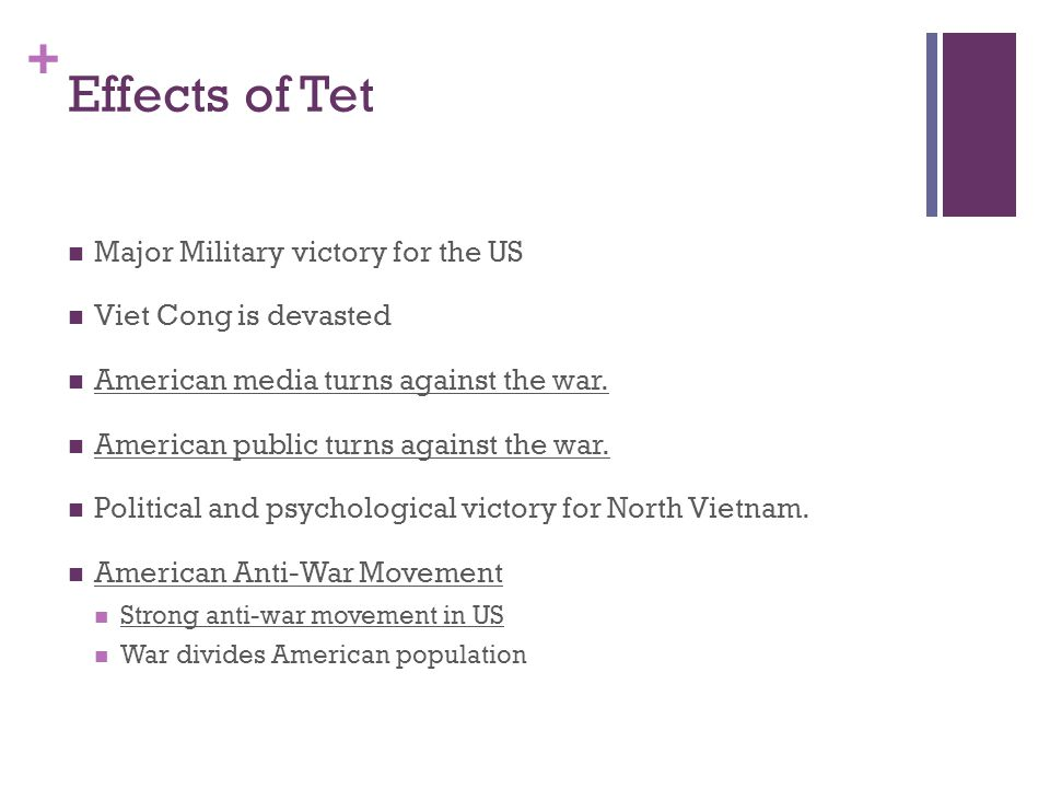 + Effects of Tet Major Military victory for the US Viet Cong is devasted American media turns against the war.