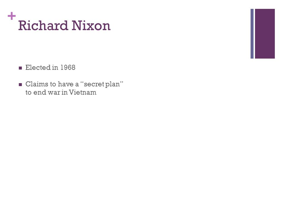 + Richard Nixon Elected in 1968 Claims to have a secret plan to end war in Vietnam