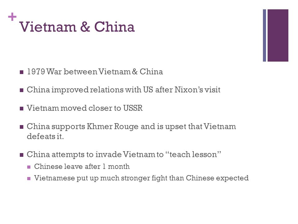 + Vietnam & China 1979 War between Vietnam & China China improved relations with US after Nixon's visit Vietnam moved closer to USSR China supports Khmer Rouge and is upset that Vietnam defeats it.